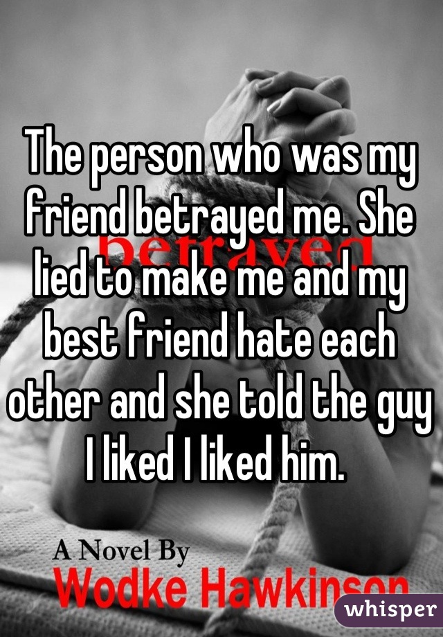 The person who was my friend betrayed me. She lied to make me and my best friend hate each other and she told the guy I liked I liked him.