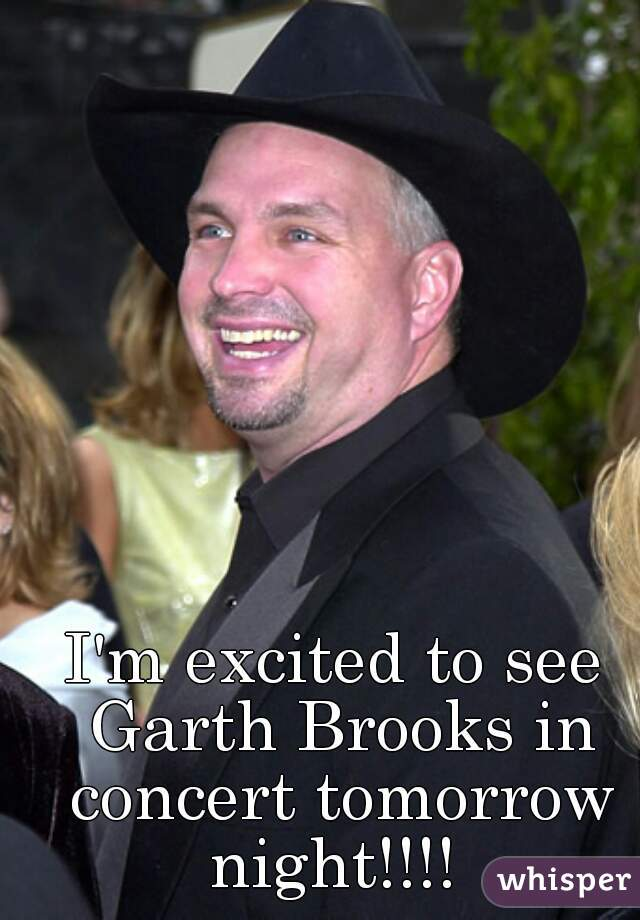 I'm excited to see Garth Brooks in concert tomorrow night!!!!