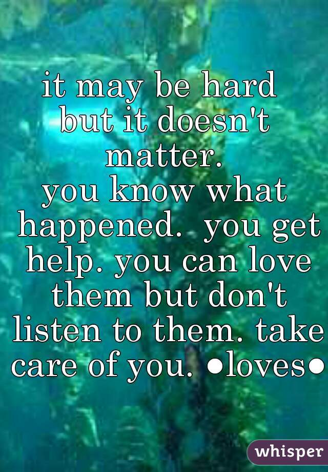 it may be hard  but it doesn't matter.  you know what happened.  you get help. you can love them but don't listen to them. take care of you. ●loves●