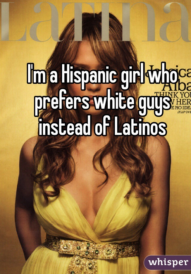 I'm a Hispanic girl who prefers white guys instead of Latinos