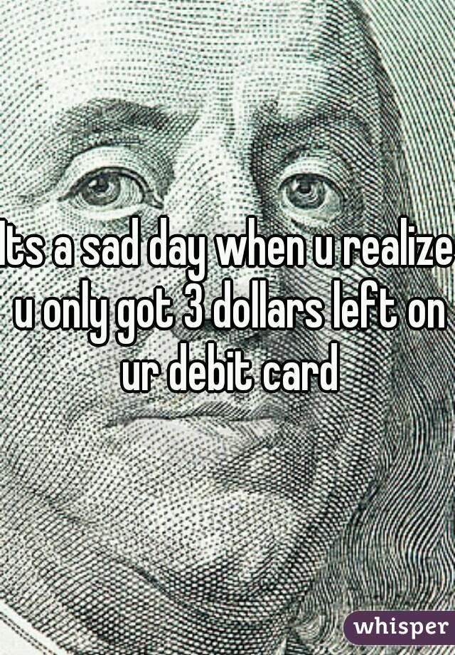 Its a sad day when u realize u only got 3 dollars left on ur debit card