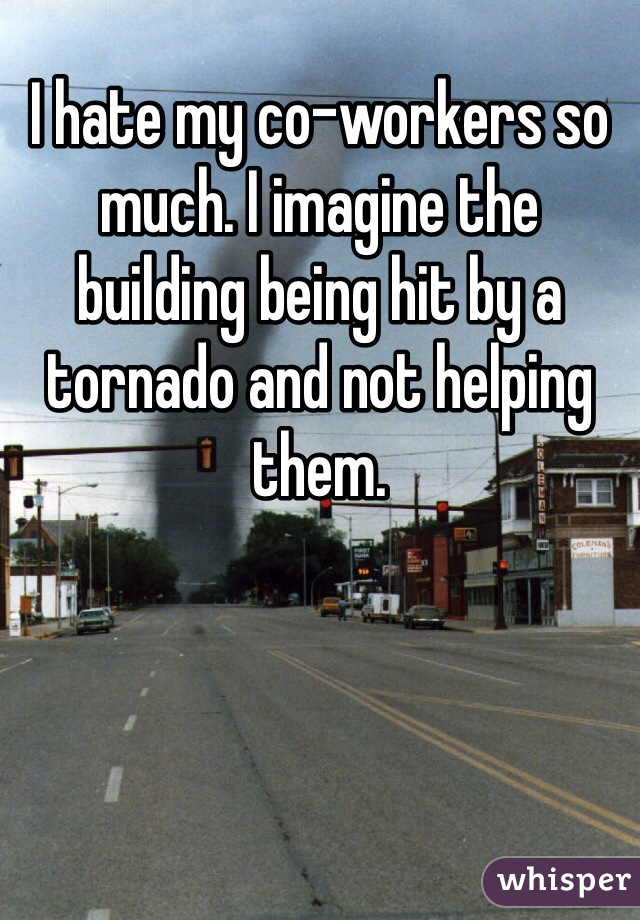 I hate my co-workers so much. I imagine the building being hit by a tornado and not helping them.