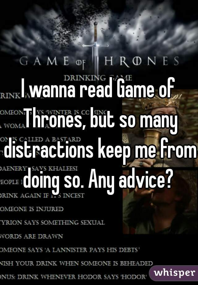 I wanna read Game of Thrones, but so many distractions keep me from doing so. Any advice?