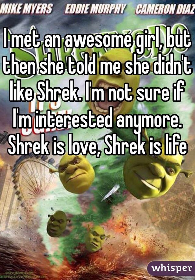 I met an awesome girl, but then she told me she didn't like Shrek. I'm not sure if I'm interested anymore. Shrek is love, Shrek is life