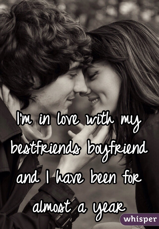 I'm in love with my bestfriends boyfriend and I have been for almost a year