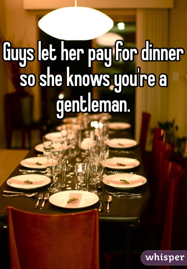 Guys let her pay for dinner so she knows you're a gentleman.