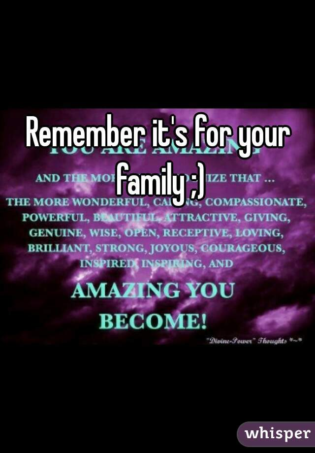 Remember it's for your family ;)