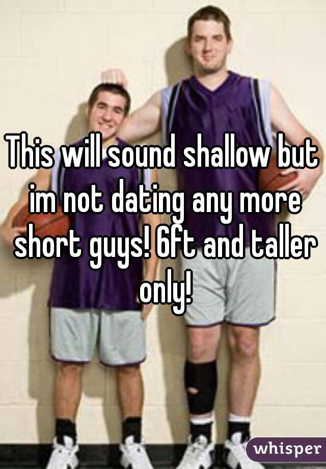 This will sound shallow but im not dating any more short guys! 6ft and taller only!