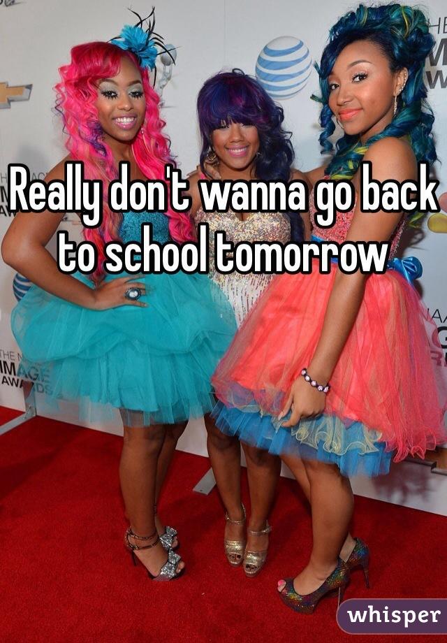 Really don't wanna go back to school tomorrow