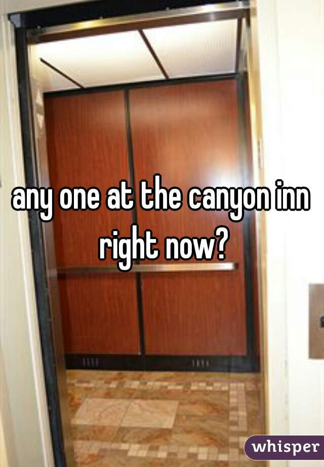 any one at the canyon inn right now?
