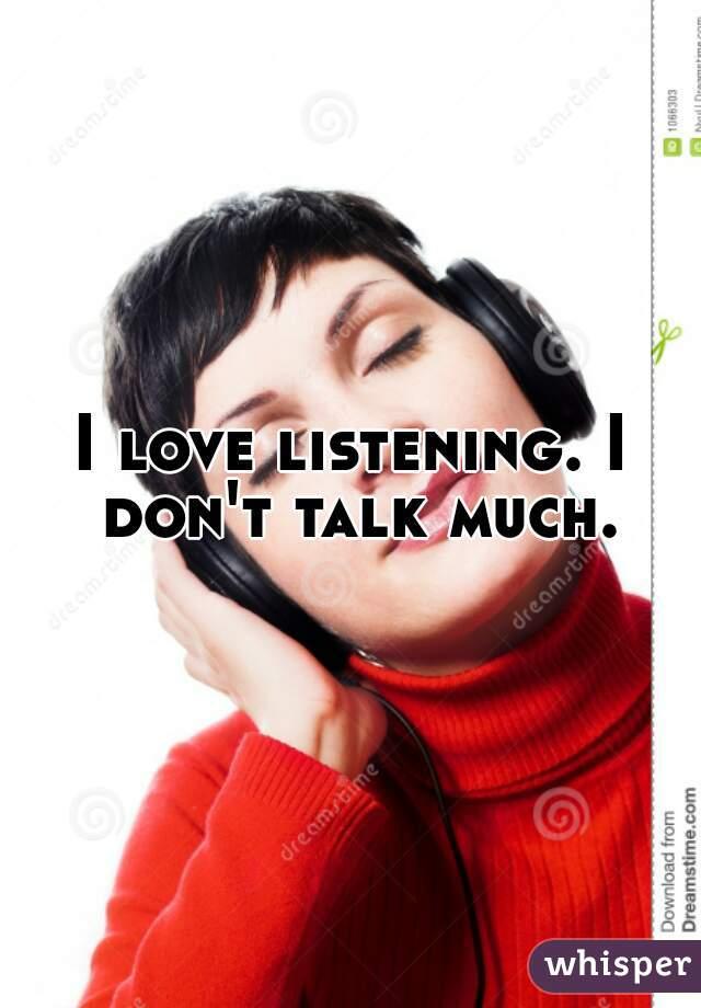 I love listening. I don't talk much.