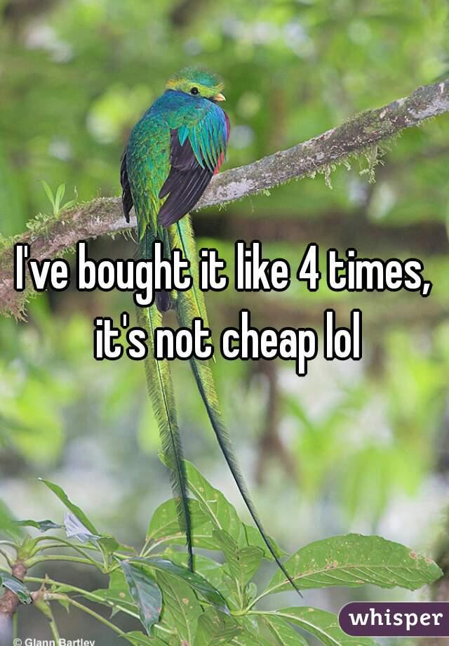I've bought it like 4 times, it's not cheap lol