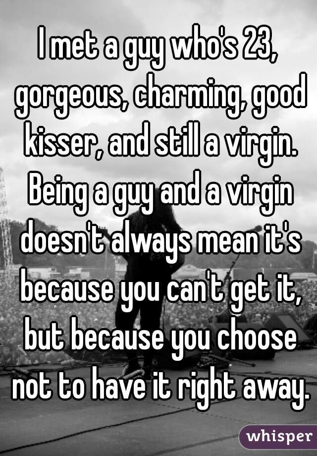 I met a guy who's 23, gorgeous, charming, good kisser, and still a virgin. Being a guy and a virgin doesn't always mean it's because you can't get it, but because you choose not to have it right away.