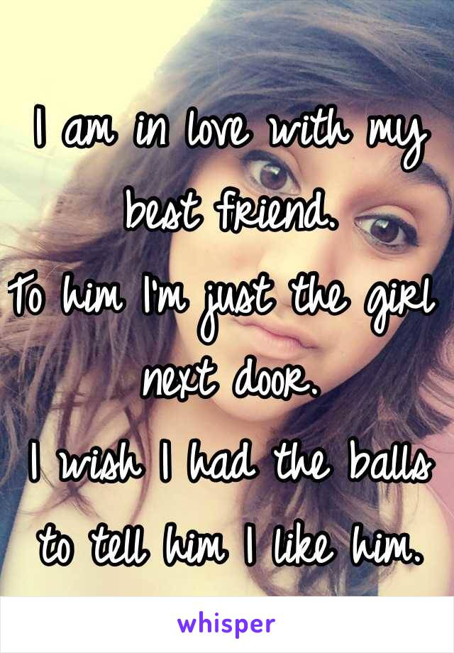 I am in love with my best friend. To him I'm just the girl next door. I wish I had the balls to tell him I like him.