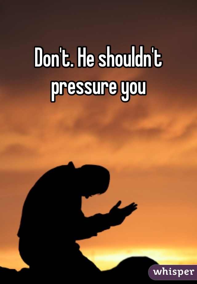 Don't. He shouldn't pressure you