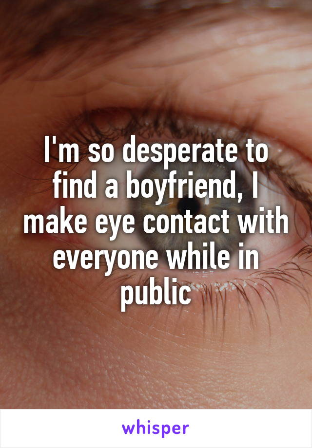 I'm so desperate to find a boyfriend, I make eye contact with everyone while in public