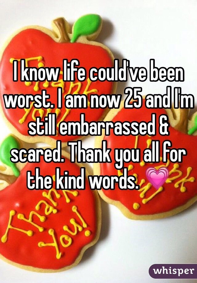 I know life could've been worst. I am now 25 and I'm still embarrassed & scared. Thank you all for the kind words. 💗