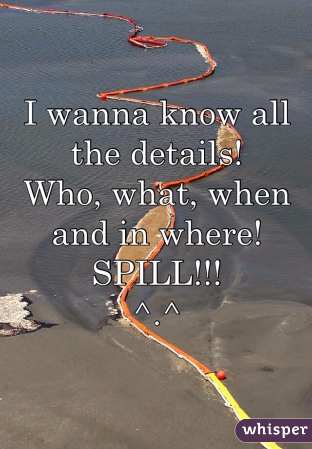 I wanna know all the details!  Who, what, when and in where!  SPILL!!!  ^.^