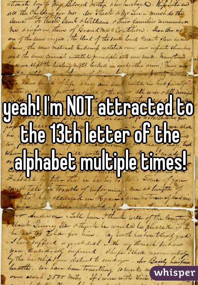 I'm NOT attracted to the 13th letter of the alphabet multiple times!