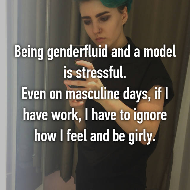 Being genderfluid and a model is stressful. Even on masculine days, if I have work, I have to ignore how I feel and be girly.