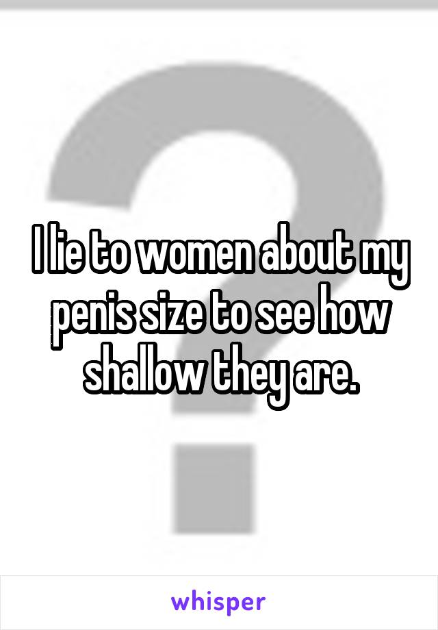 I lie to women about my penis size to see how shallow they are.