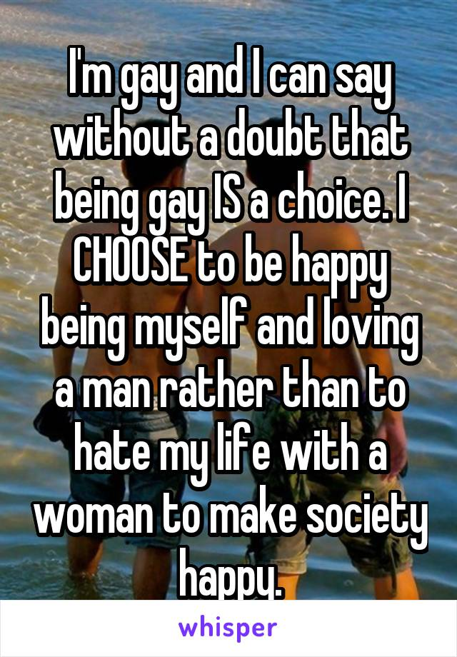 I'm gay and I can say without a doubt that being gay IS a choice. I CHOOSE to be happy being myself and loving a man rather than to hate my life with a woman to make society happy.