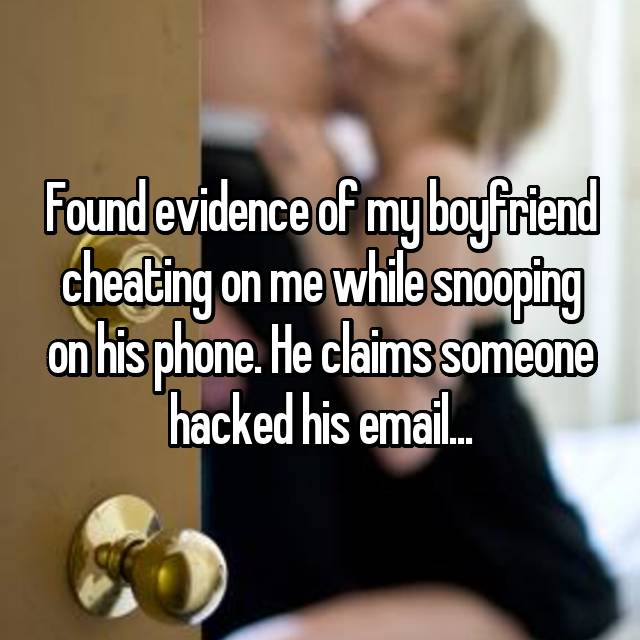 Found evidence of my boyfriend cheating on me while snooping on his phone. He claims someone hacked his email...