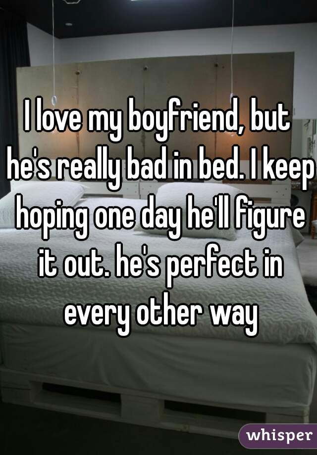 I love my boyfriend, but he's really bad in bed. I keep hoping one day he'll figure it out. he's perfect in every other way