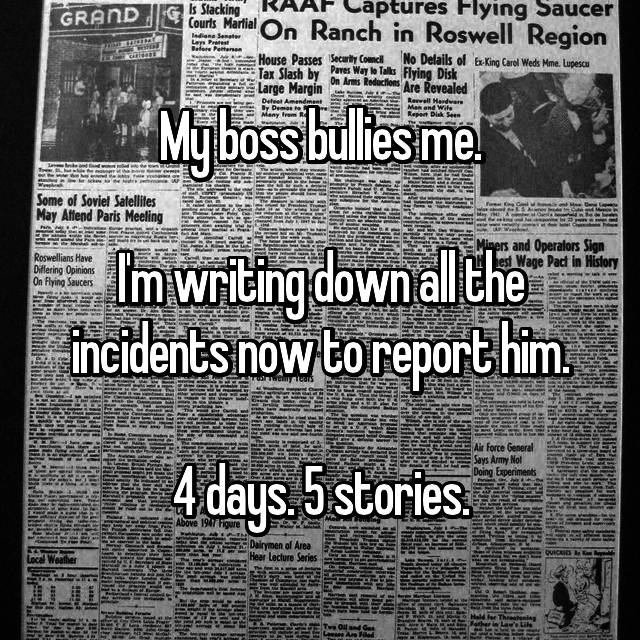 My boss bullies me.  I'm writing down all the incidents now to report him.  4 days. 5 stories.