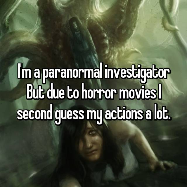 I'm a paranormal investigator But due to horror movies I second guess my actions a lot.