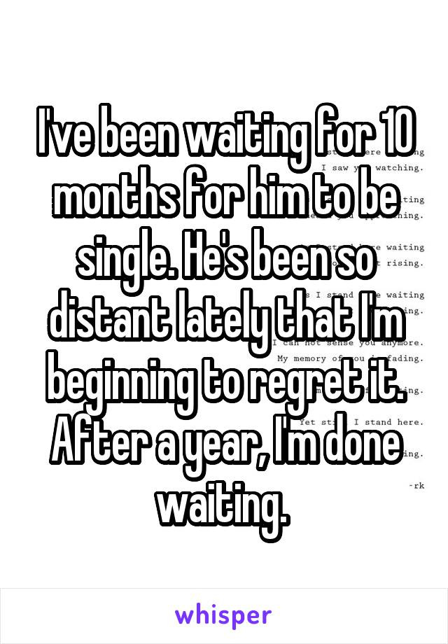 I've been waiting for 10 months for him to be single. He's been so distant lately that I'm beginning to regret it. After a year, I'm done waiting.