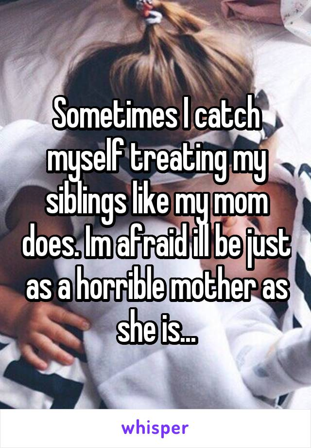 Sometimes I catch myself treating my siblings like my mom does. Im afraid ill be just as a horrible mother as she is...