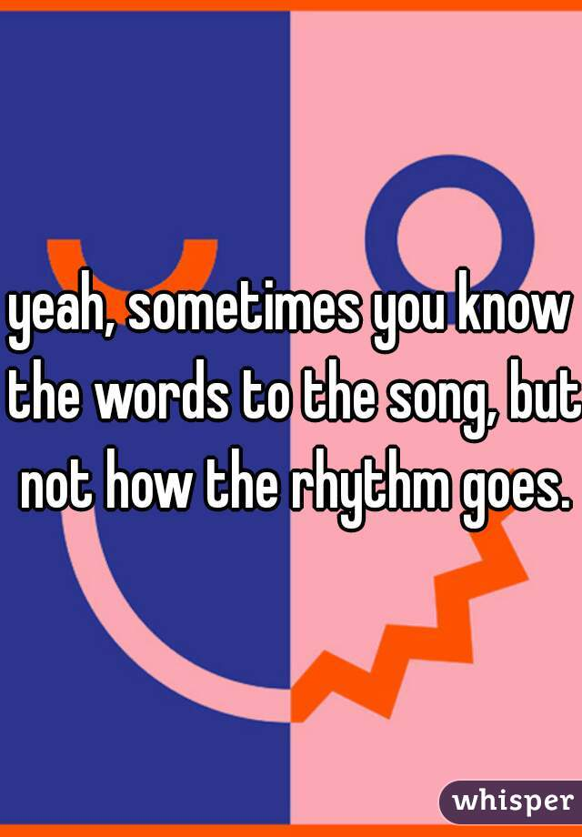 yeah, sometimes you know the words to the song, but not how the rhythm goes.