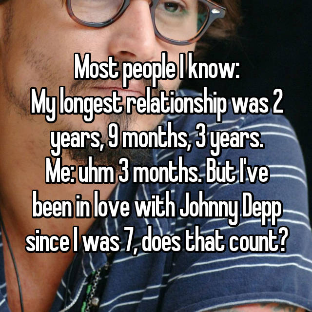 Most people I know: My longest relationship was 2 years, 9 months, 3 years. Me: uhm 3 months. But I've been in love with Johnny Depp since I was 7, does that count?