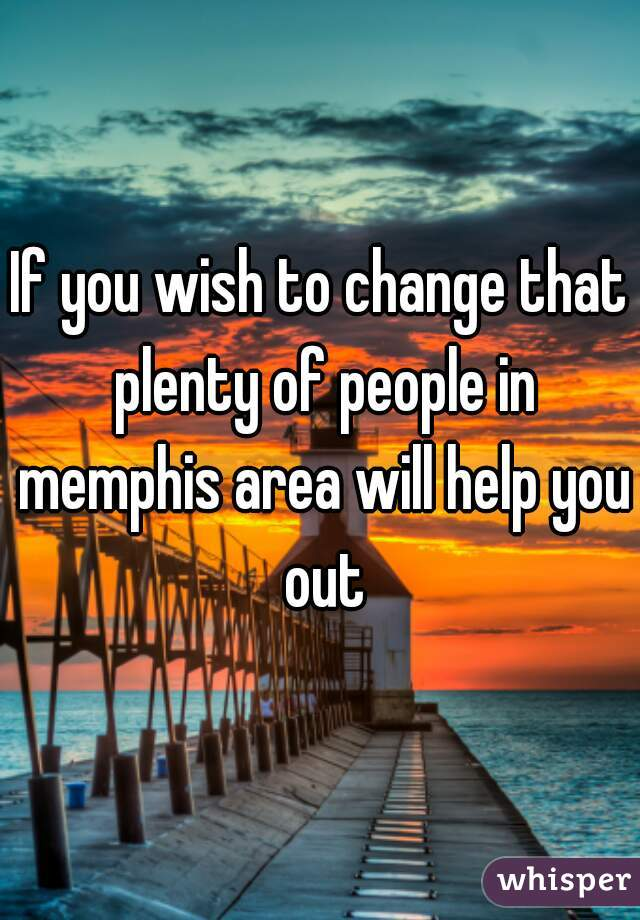 If you wish to change that plenty of people in memphis area will help you out