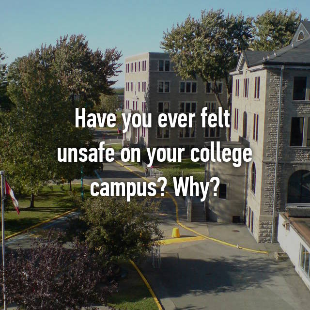 Have you ever felt  unsafe on your college campus? Why?