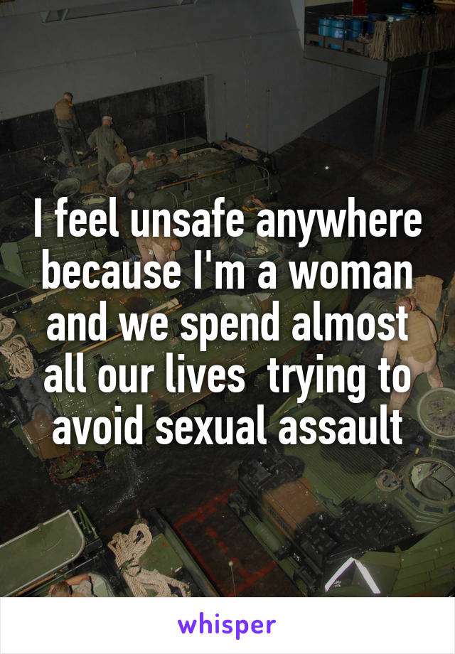 I feel unsafe anywhere because I'm a woman and we spend almost all our lives  trying to avoid sexual assault