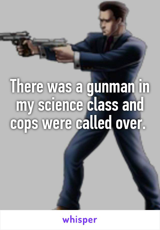 There was a gunman in my science class and cops were called over.