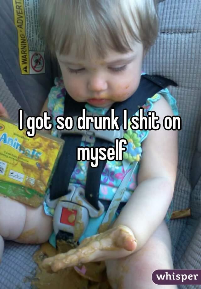 I got so drunk I shit on myself