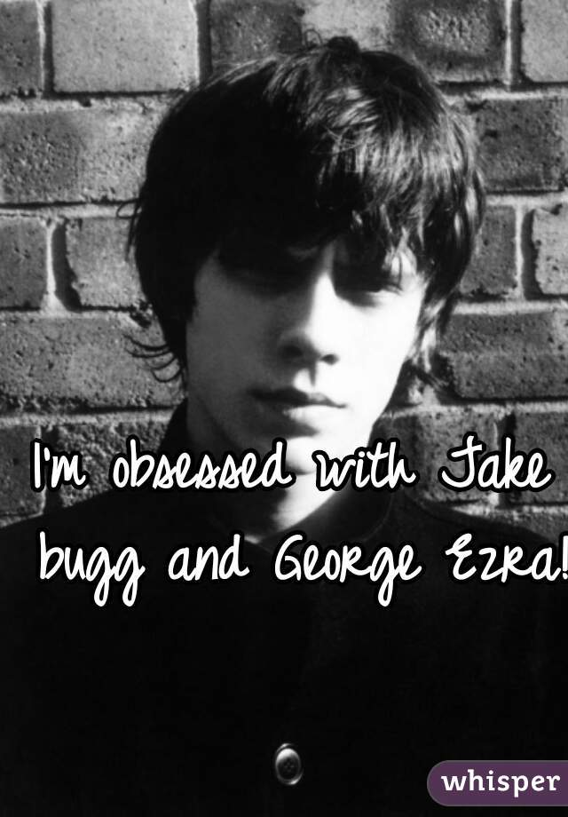 I'm obsessed with Jake bugg and George Ezra!