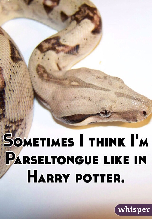 Sometimes I think I'm Parseltongue like in Harry potter.