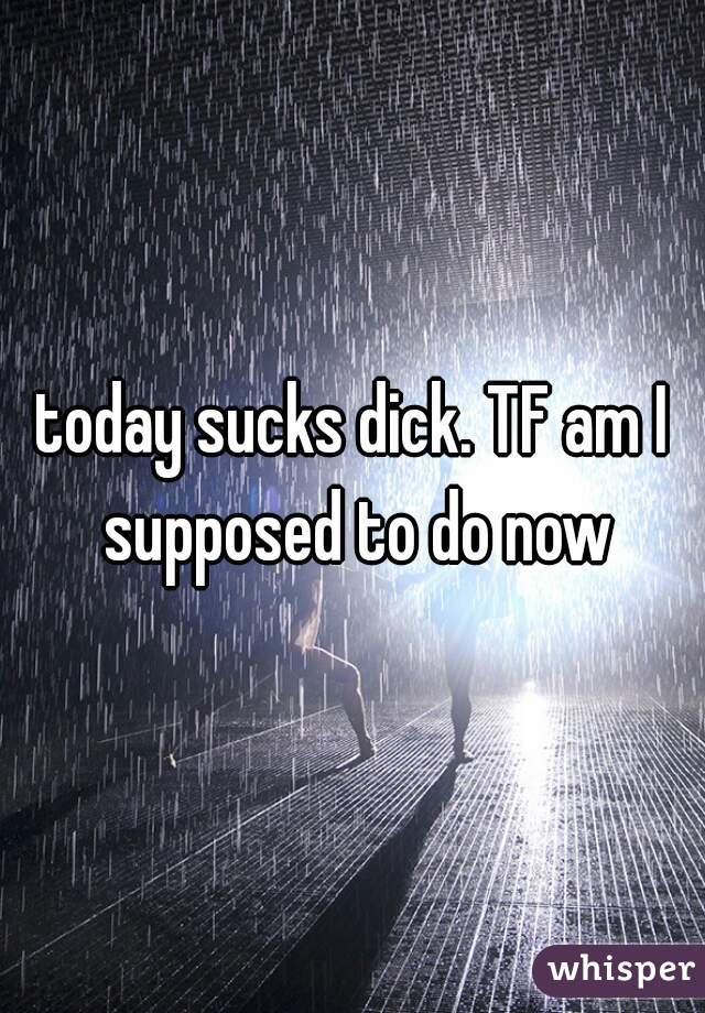 today sucks dick. TF am I supposed to do now