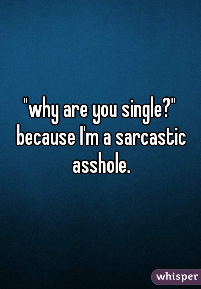 """why are you single?"" because I'm a sarcastic asshole."