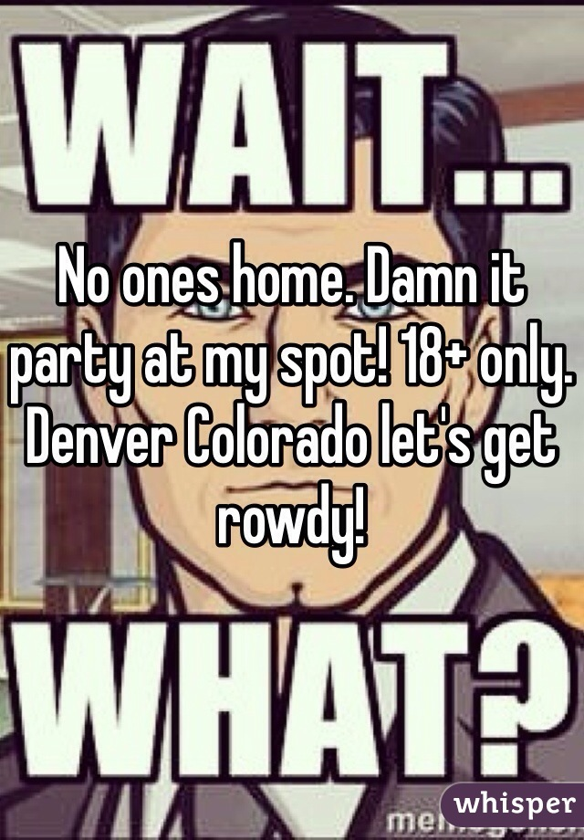 No ones home. Damn it party at my spot! 18+ only. Denver Colorado let's get rowdy!