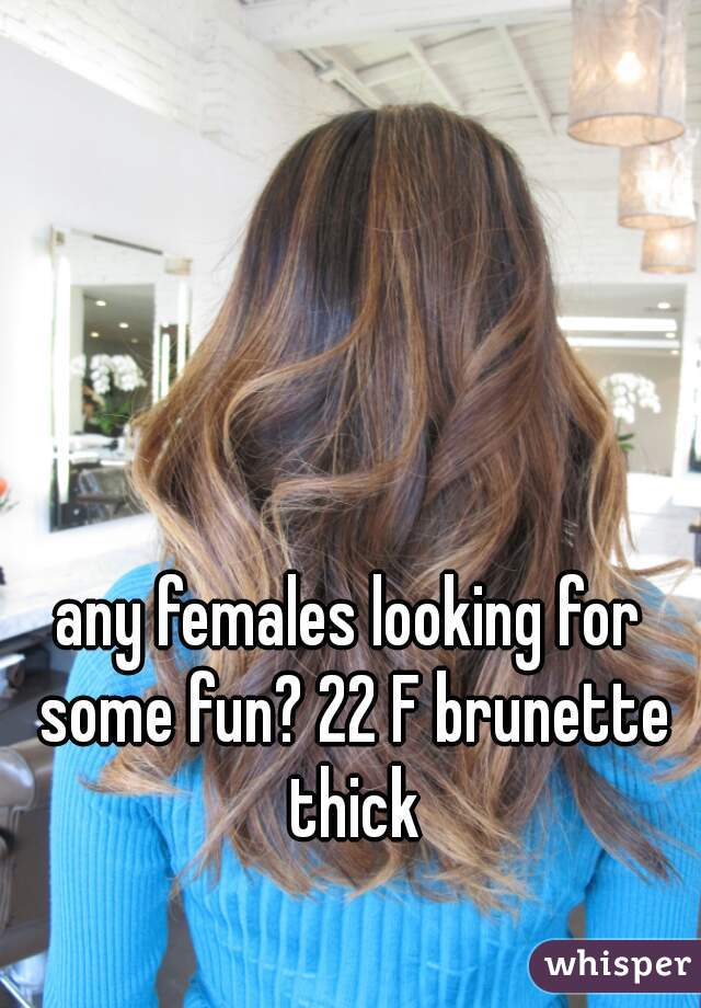 any females looking for some fun? 22 F brunette thick
