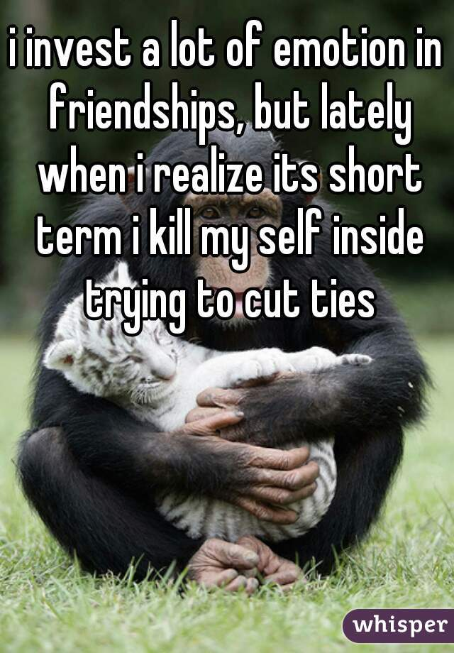 i invest a lot of emotion in friendships, but lately when i realize its short term i kill my self inside trying to cut ties