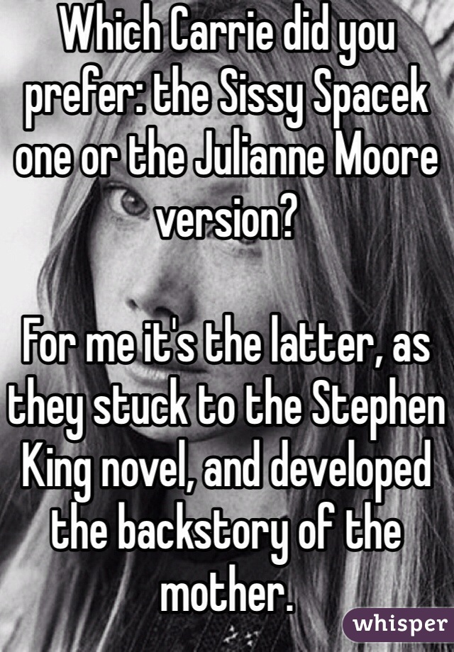 Which Carrie did you prefer: the Sissy Spacek one or the Julianne Moore version?   For me it's the latter, as they stuck to the Stephen King novel, and developed the backstory of the mother.