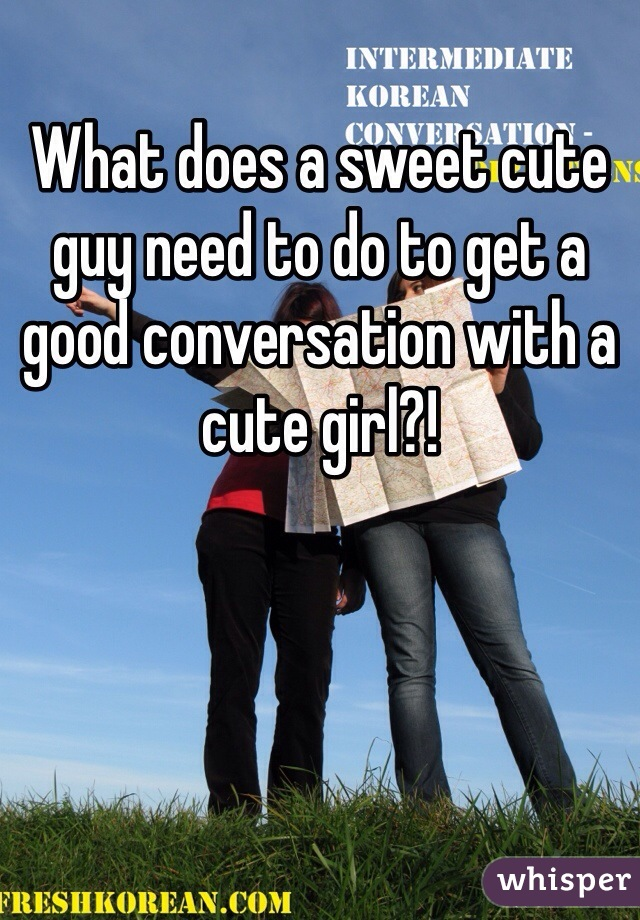 What does a sweet cute guy need to do to get a good conversation with a cute girl?!