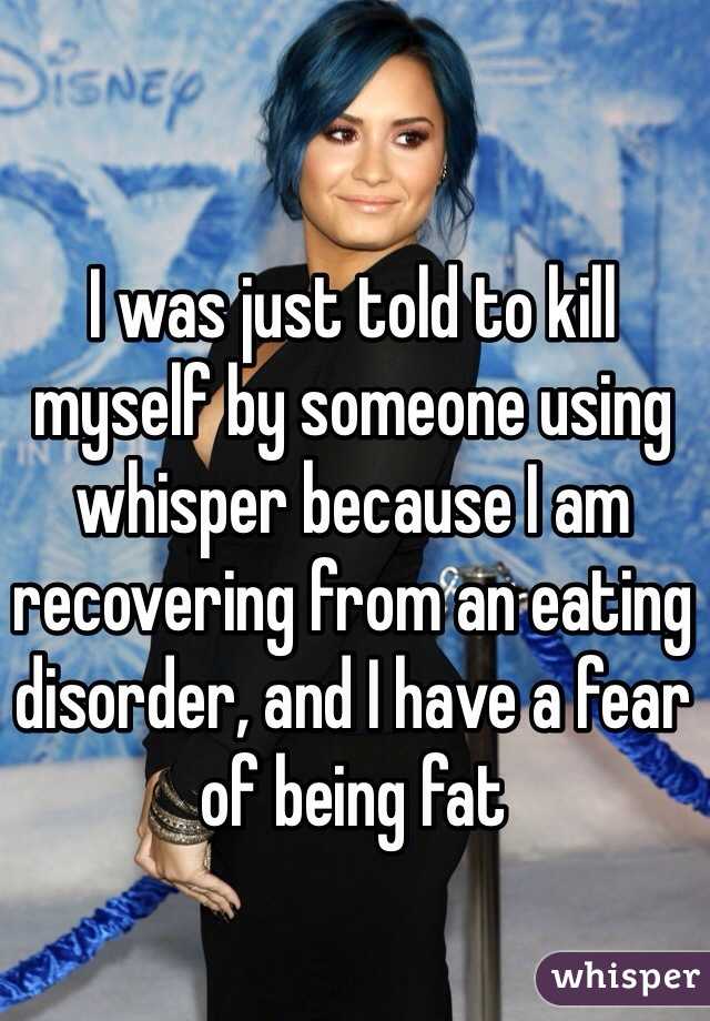 I was just told to kill myself by someone using whisper because I am recovering from an eating disorder, and I have a fear of being fat