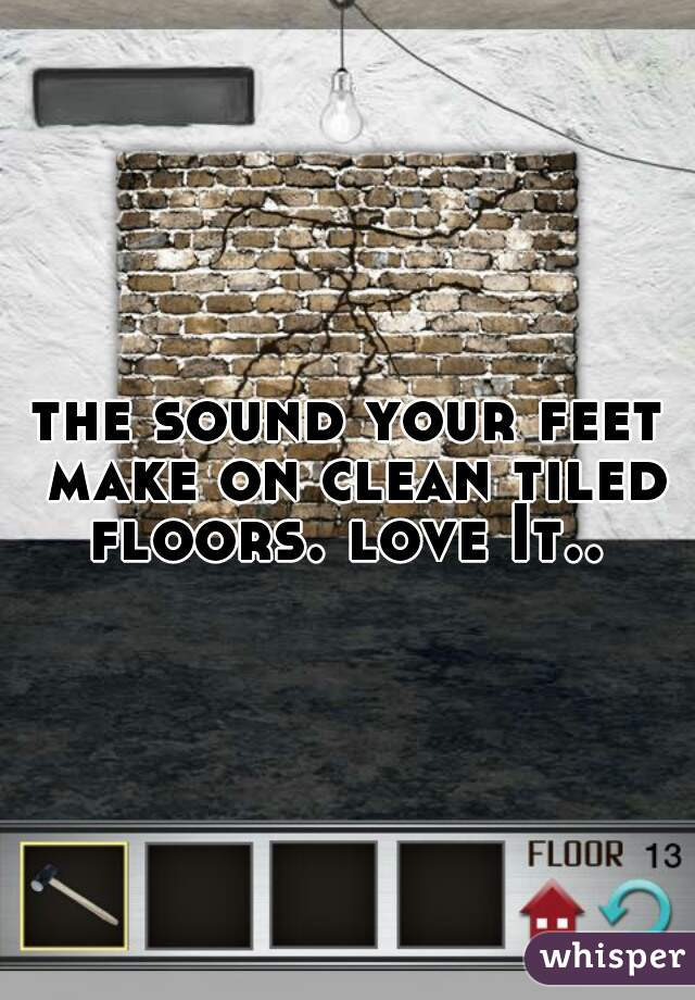 the sound your feet make on clean tiled floors. love It..